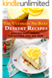 The Ultimate No Bake Dessert Recipes: Bakeless Bars, Cookies, Cheesecakes, Pies, and More