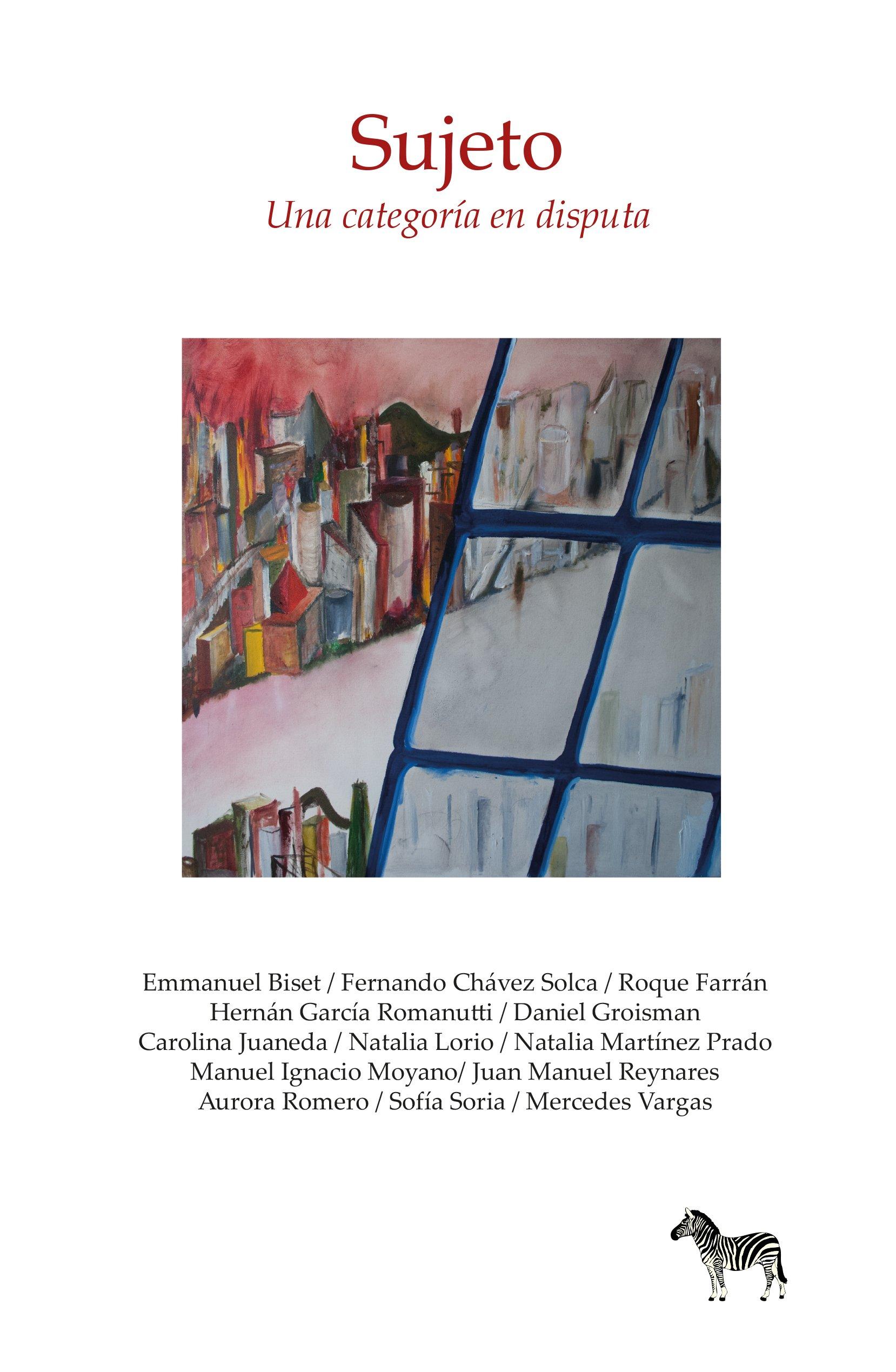 SUJETO, UNA CATEGORIA EN DISPUTA: Fernando Chávez Solca, Roque Farrán, Hernán García Romanutti / Daniel Groisman Carolina Juaneda, Natalia Lorio, ...