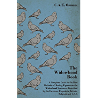 The Widowhood Book - A Complete Guide to the Best Methods of Racing Pigeons on the Widowhood System as Described by the Foremost Experts in Britain, B