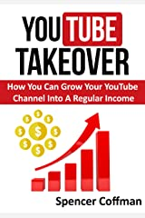 YouTube Takeover: How You Can Grow Your YouTube Channel Into A Regular Income Kindle Edition