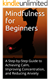 Mindfulness for Beginners: A Step-by-Step Guide to Achieving Calm, Improving Concentration, and Reducing Anxiety