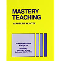 Mastery Teaching: Increasing Instructional Effectiveness in Elementary and Secondary Schools, Colleges, and Universities (Madeline Hunter Collection Series)
