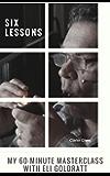 Six Lessons: My Sixty-Minute Masterclass with Eli Goldratt