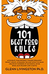 101 Best Food Rules: Accelerate Your Progress Towards Permanent Weight Loss by Leveraging the Most Effective Rules Created by Hundreds of Successful Never Binge Again Readers (And Clients!) Kindle Edition