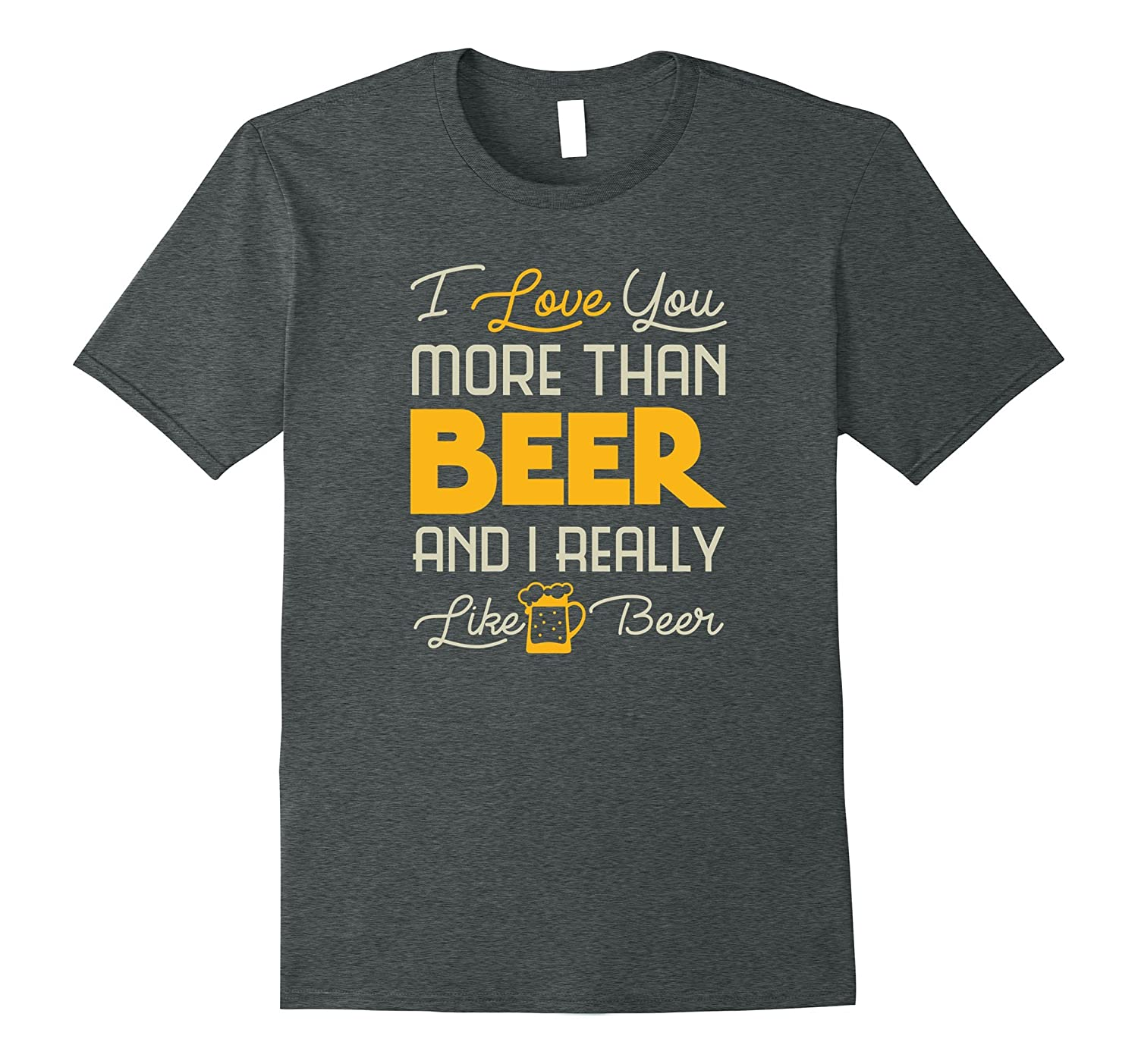 I Love You More Than Beer And I Really Like Beer T-Shirt