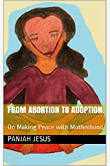 From Abortion to Adoption: On Making Peace with Motherhood Kindle Edition