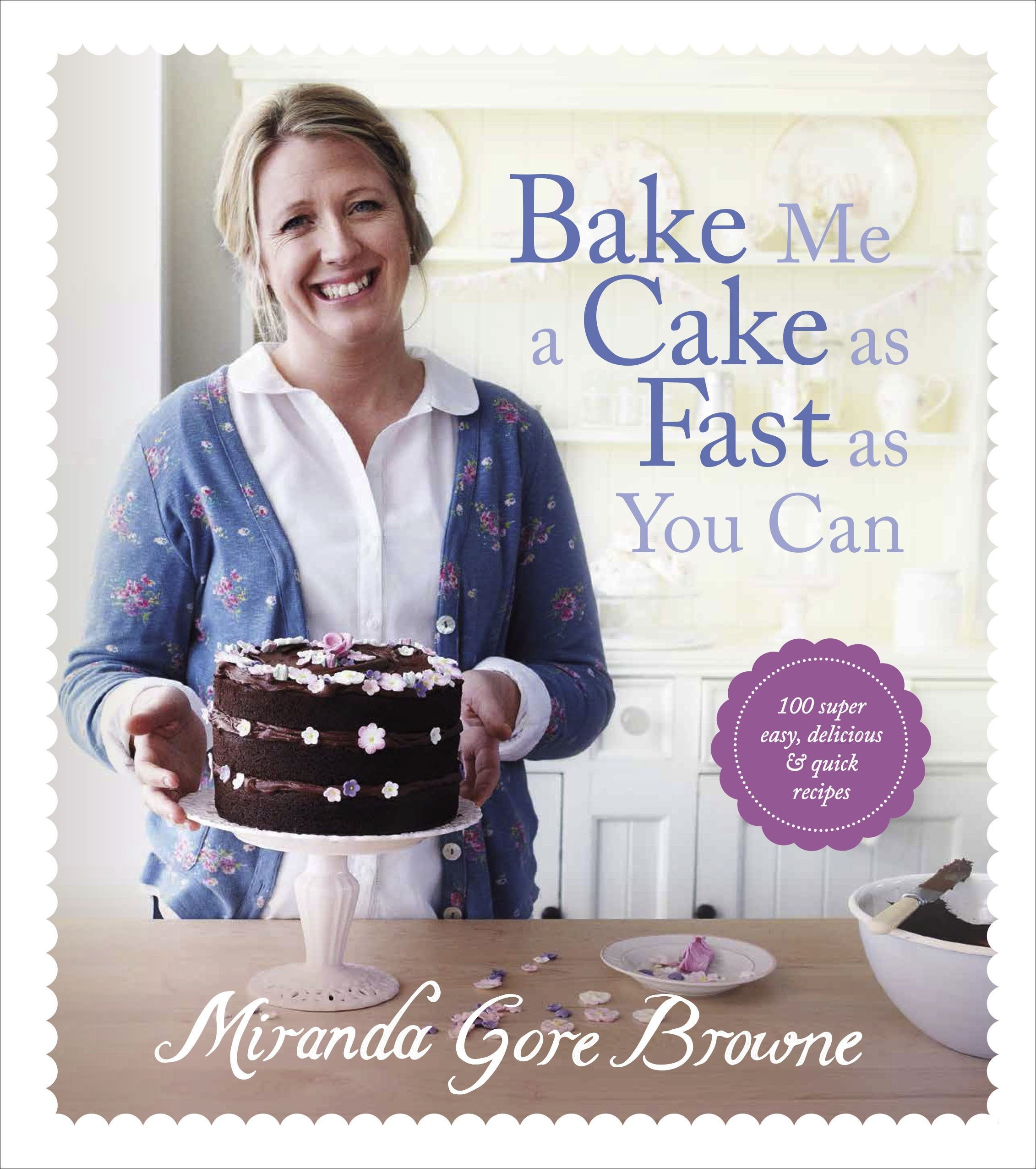 Bake Me a Cake as Fast as You Can: Over 100 super easy, fast and ...