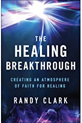 The Healing Breakthrough: Creating an Atmosphere of Faith for Healing Kindle Edition