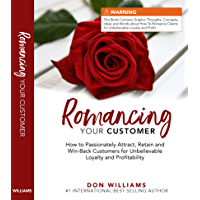 Romancing Your Customer: How to Passionately Attract, Retain, and Win-Back Customers for Unbelievable Loyalty and Profitability