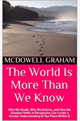 The World Is More Than We Know: Why We Doubt, Why We Believe, and How the Smallest Shifts in Perspective Can Create a Greater Understanding of Our Place Within It (Examine, Envision, Emerge Book 5) Kindle Edition