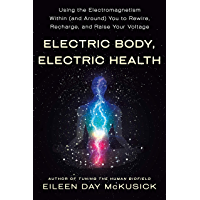 Electric Body, Electric Health: Using the Electromagnetism Within (and Around) You to Rewire, Recharge, and Raise Your…