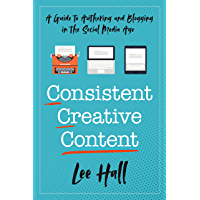 Consistent Creative Content: A Guide to Authoring and Blogging in the Social Media Age (English Edition)