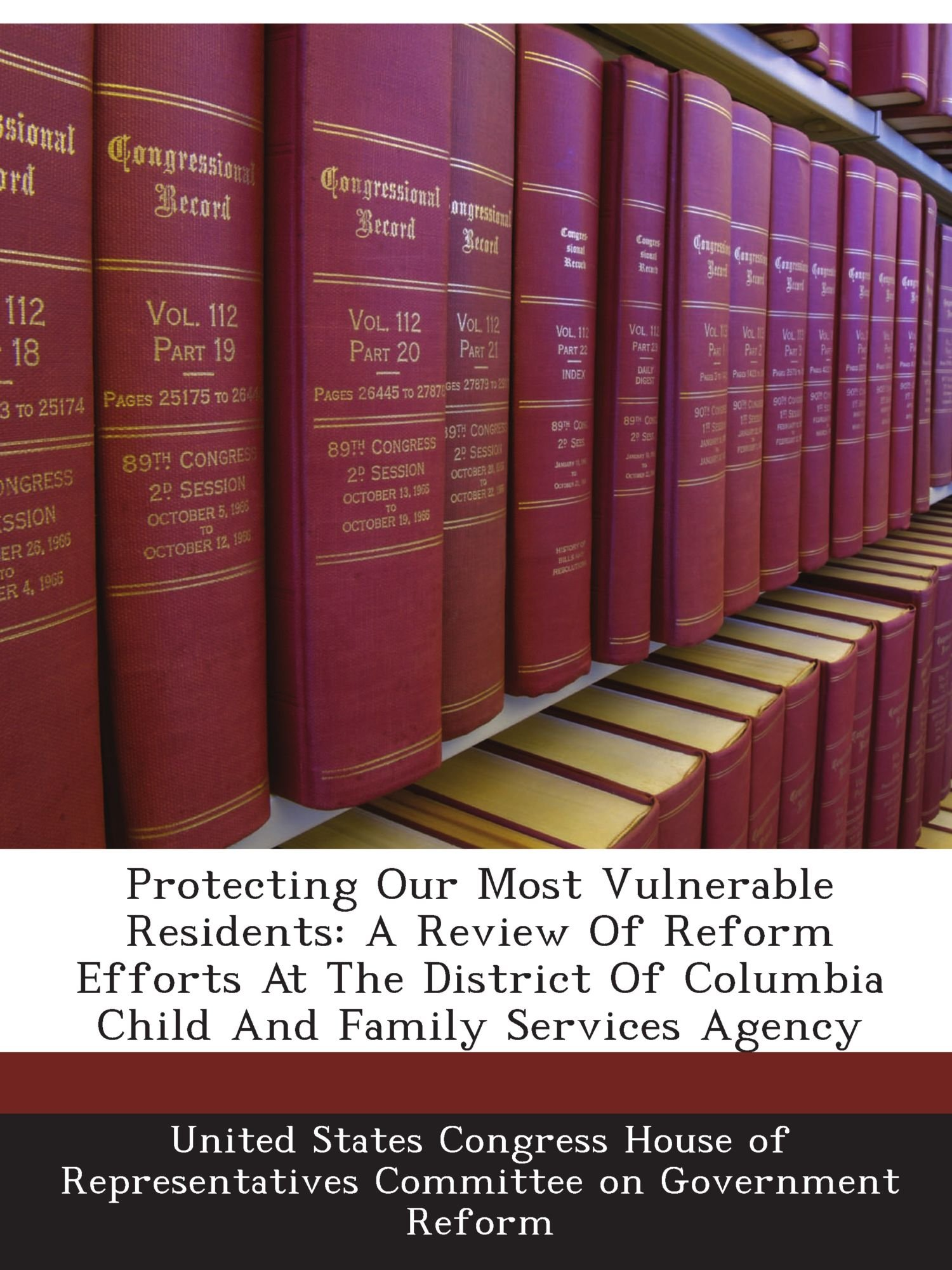 Read Online Protecting Our Most Vulnerable Residents: A Review Of Reform Efforts At The District Of Columbia Child And Family Services Agency ebook