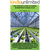 THE COMPLETE GUIDE TO INDOOR HYDROPONICS MARIJUANAH: All you need to know about growwing cannabis indoor hydroponically. step by step guide from preparation, ... up, global legality, etc. (English Edition)