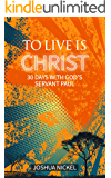 To Live is Christ: 30 Days With God's Servant Paul (English Edition)