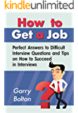 How to Get a Job: Perfect Answers to Difficult Interview Questions and Tips on How to Succeed in Interviews (Job, Interview, Questions)