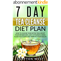 7 Day Tea Cleanse Diet Plan (FREE BOOK INSIDE): How to Choose Your Detox Teas, Boost Your Metabolism, Lose 10 Pounds a Week, Flush out Toxins and Improve Your Health (English Edition)