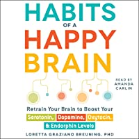 Habits of a Happy Brain: Retrain Your Brain to Serotonin, Dopamine, Oxytocin, Endorphin Levels