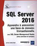 SQL Server 2016 - Apprendre à administrer une base de données transactionnelle avec SQL Server Management Studio (avec exercices et corrigés)