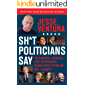 """Sh*t Politicians Say: The Funniest, Dumbest, Most Outrageous Things Ever Uttered By Our """"Leaders"""""""