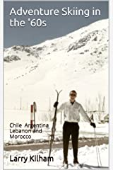 Adventure Skiing in the '60s: Chile Argentina Lebanon and Morocco Kindle Edition