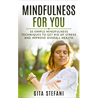 Mindfulness: Mindfulness Guide For Beginners: 10 Simple Techniques To Get Rid Of Stress And Improve Overall Health (Mindfulness, Meditation, Stress, Anxiety, ... Beginners, Guide, Health) (English Edition)