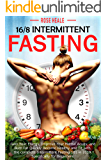 16/8 Intermittent Fasting: Gain Your Energy, Improve Your Mental Acuity, and Burn Fat Quickly Become Healthy and Fit with The Complete Intermittent Fasting 101 in 2019 Specifically for Beginners.