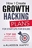 Growth Hacking Plans: How I create growth hacking plans for startups for $10,000 + TOP 300 growth hacks you can put into practice right away