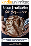 Artisan Bread Making for Beginners: Easy Bread Recipes to Make at Home for Kneaded, No-Knead, Savory, and Sweet Breads…