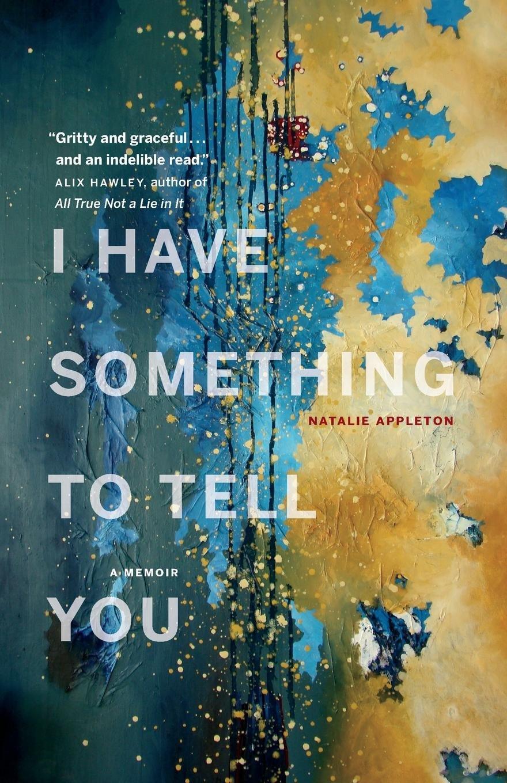 I Have Something to Tell You: A Memoir: Natalie Appleton: 9781775004400:  Amazon.com: Books
