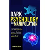 Dark Psychology And Manipulation: The Complete Guide to Learn the Art of Persuasion, Brainwashing, Hypnosis, Emotional Manipu