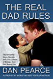 The Real Dad Rules - The Everyday Steps, Secrets, and Satisfactions of Being a Real Dad, Every Day