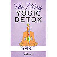The 7 Day Yogic Detox - Spirit: 7 simple guided visualization-meditation techniques for spiritual detoxification, spiritual healing and unblocking your chakras. (English Edition)