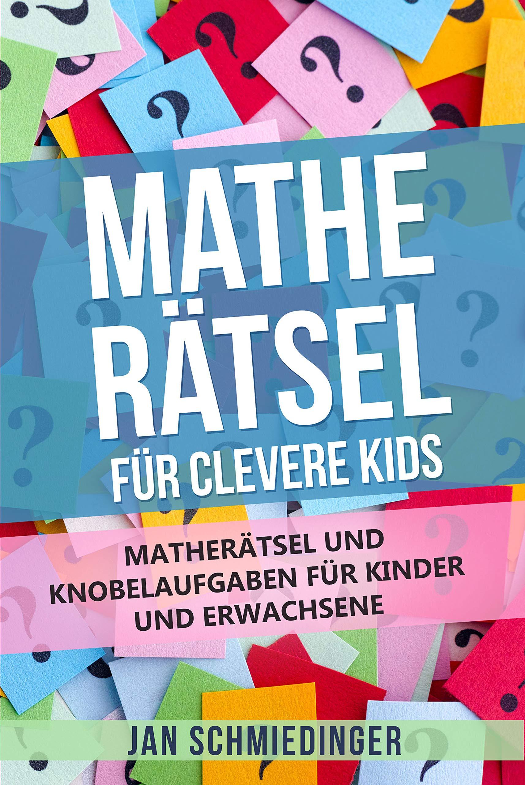 MATHE RÄTSEL FÜR CLEVERE KIDS: MATHERÄTSEL UND KNOBELAUFGABEN FÜR KINDER UND ERWACHSENE (German Edition)