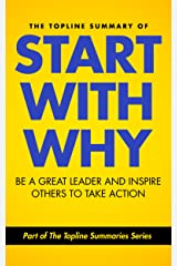The Topline Summary of: Simon Sinek's Start with Why - Be a Great Leader and Inspire Other People to Take Action (Topline Summaries) Kindle Edition