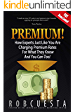 Premium!: How Experts Just Like You Are Charging Premium Rates For What They Know And You Can Too!