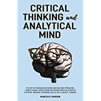 Critical Thinking and Analytical Mind: The Art of Making Decisions and Solving Problems. Think Clearly, Avoid Cognitive…
