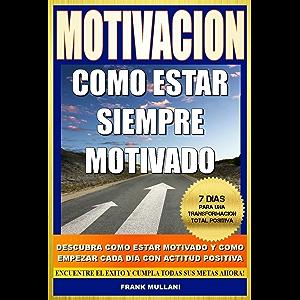 MOTIVACION - Como Estar Siempre Motivado: 7 Dias Para Una Transformación Total Positiva - Descubra Como Estar Motivado y…