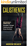 Calisthenics: Becoming A Greek God - Shredded Through Calisthenics And Street Workout (Bodyweight Training, Street Workout, Calisthenics) (English Edition)