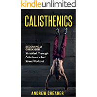 Calisthenics: Becoming A Greek God - Shredded Through Calisthenics And Street Workout (Bodyweight Training, Street Workout, Calisthenics)