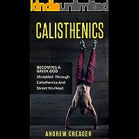 Calisthenics: Becoming A Greek God - Shredded Through Calisthenics And Street Workout (Bodyweight Training, Street Workout, Calisthenics)