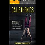 Calisthenics: Becoming A Greek God - Shredded Through Calisthenics And Street Workout (Bodyweight Training, Street…