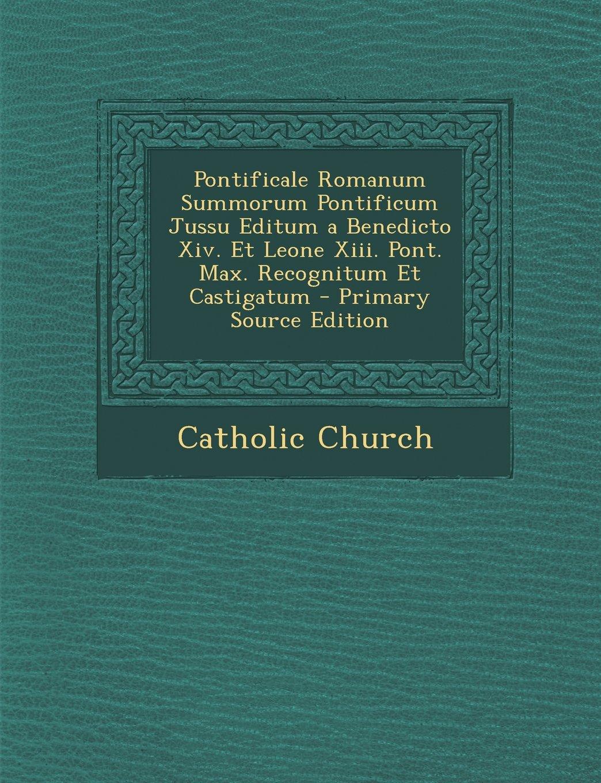 Download Pontificale Romanum Summorum Pontificum Jussu Editum a Benedicto XIV. Et Leone XIII. Pont. Max. Recognitum Et Castigatum - Primary Source Edition (Latin Edition) pdf