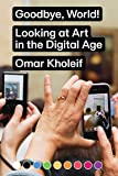 Goodbye, World!: Looking at Art in the Digital Age (Sternberg Press)