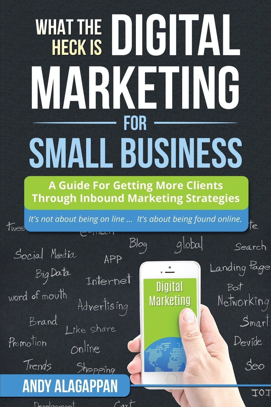 What The Heck Is Digital Marketing For Small Business: A Guide For Getting More: A Guide For Getting More Clients Through Digital Inbound Marketing Strategies ebook
