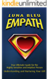 Empath: Your Ultimate Guide for the Highly Sensitive and Intuitive Person: Understanding and Nurturing Your Gift (Empaths, Intuitive, Empathy, Energy Vampires, Self, Empathic Book 1)