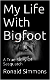 My Life With Bigfoot: A True Story Of Sasquatch