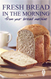 Fresh Bread in the Morning (From Your Bread Machine) (English Edition)