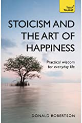 Stoicism and the Art of Happiness: Practical wisdom for everyday life: embrace perseverance, strength and happiness with stoic philosophy Kindle Edition