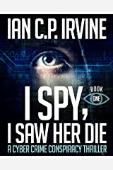 I Spy, I Saw Her Die (Book One) A Cyber Crime Murder Mystery Conspiracy Thriller Kindle Edition